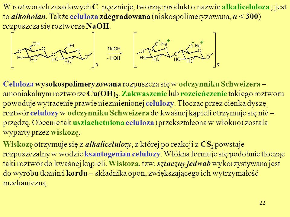 22 W roztworach zasadowych C. pęcznieje, tworząc produkt o nazwie alkaliceluloza ; jest to alkoholan. Także celuloza zdegradowana (niskospolimeryzowan