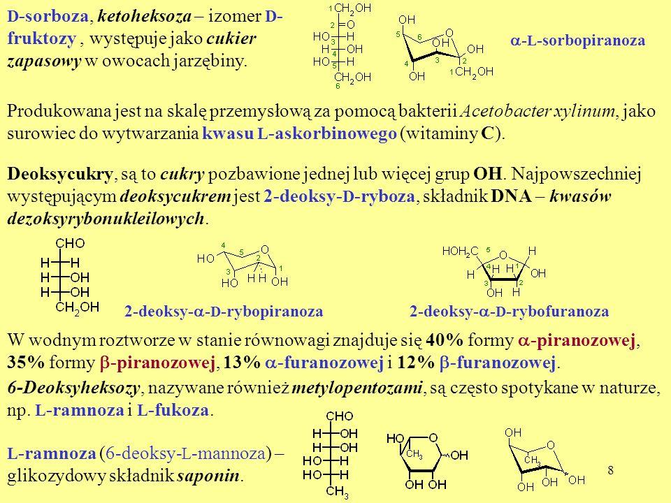 8 D -sorboza, ketoheksoza – izomer D - fruktozy, występuje jako cukier zapasowy w owocach jarzębiny. - L -sorbopiranoza Produkowana jest na skalę prze