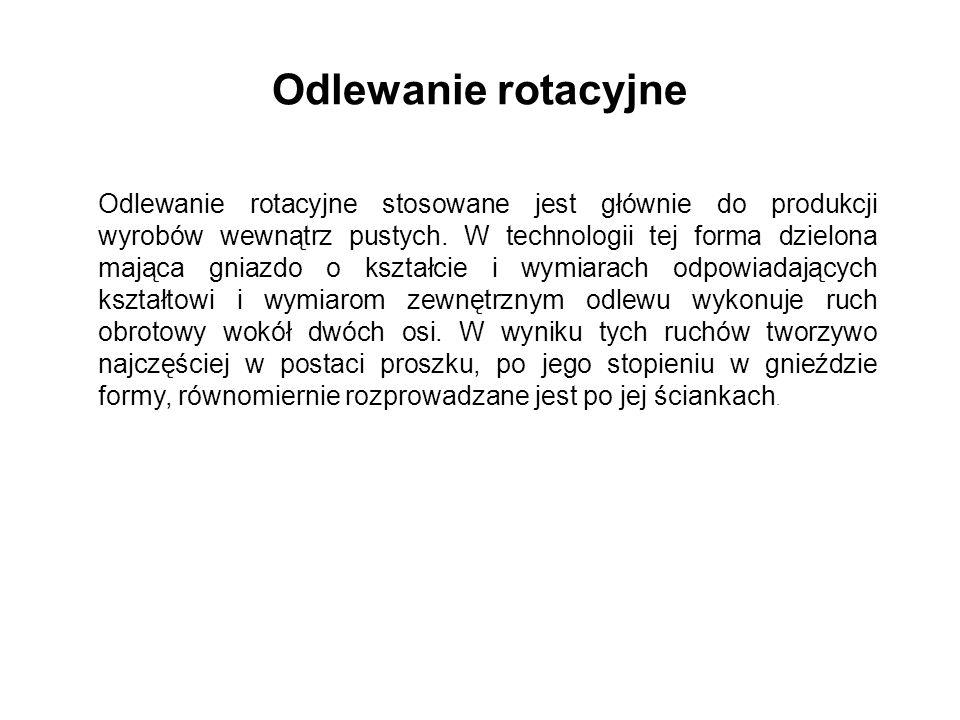 Odlewanie rotacyjne Odlewanie rotacyjne stosowane jest głównie do produkcji wyrobów wewnątrz pustych. W technologii tej forma dzielona mająca gniazdo