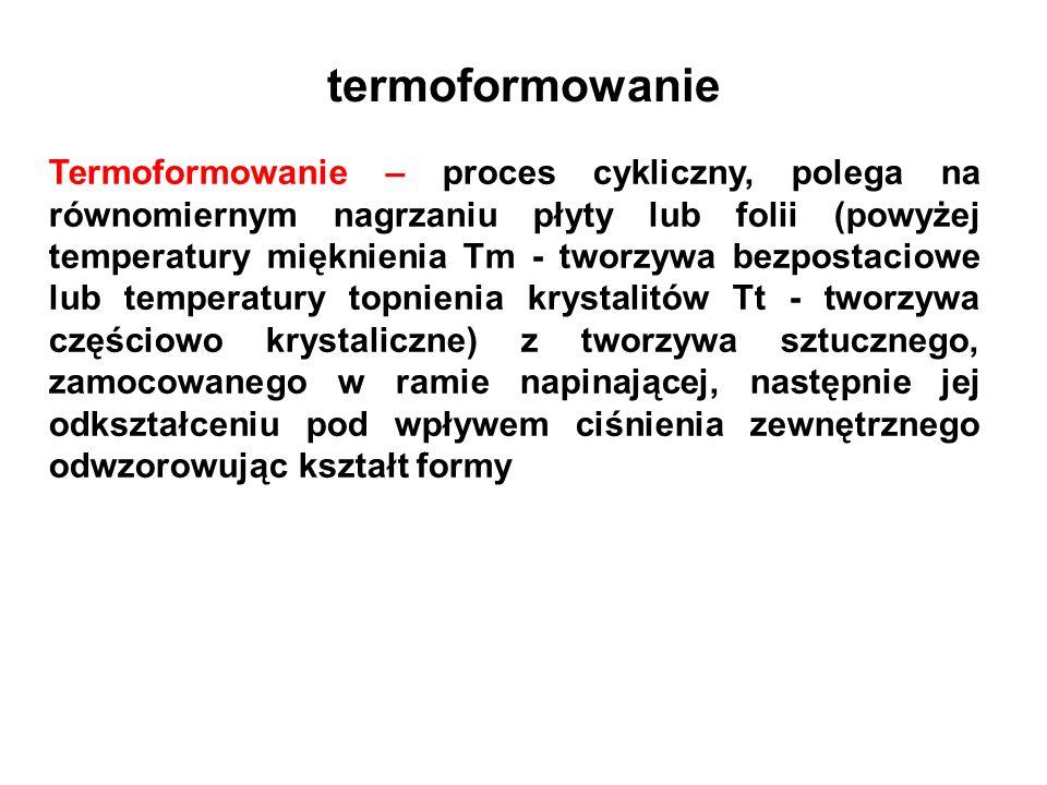 termoformowanie Termoformowanie – proces cykliczny, polega na równomiernym nagrzaniu płyty lub folii (powyżej temperatury mięknienia Tm - tworzywa bez