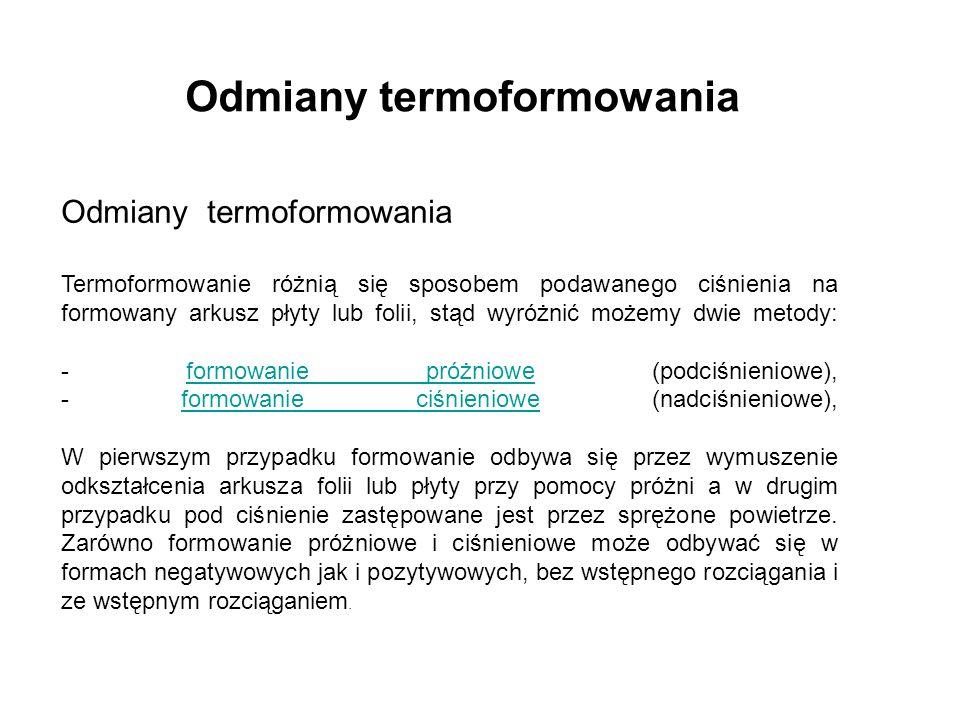 Odmiany termoformowania Termoformowanie różnią się sposobem podawanego ciśnienia na formowany arkusz płyty lub folii, stąd wyróżnić możemy dwie metody