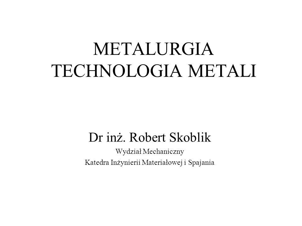METALURGIA TECHNOLOGIA METALI Dr inż. Robert Skoblik Wydział Mechaniczny Katedra Inżynierii Materiałowej i Spajania