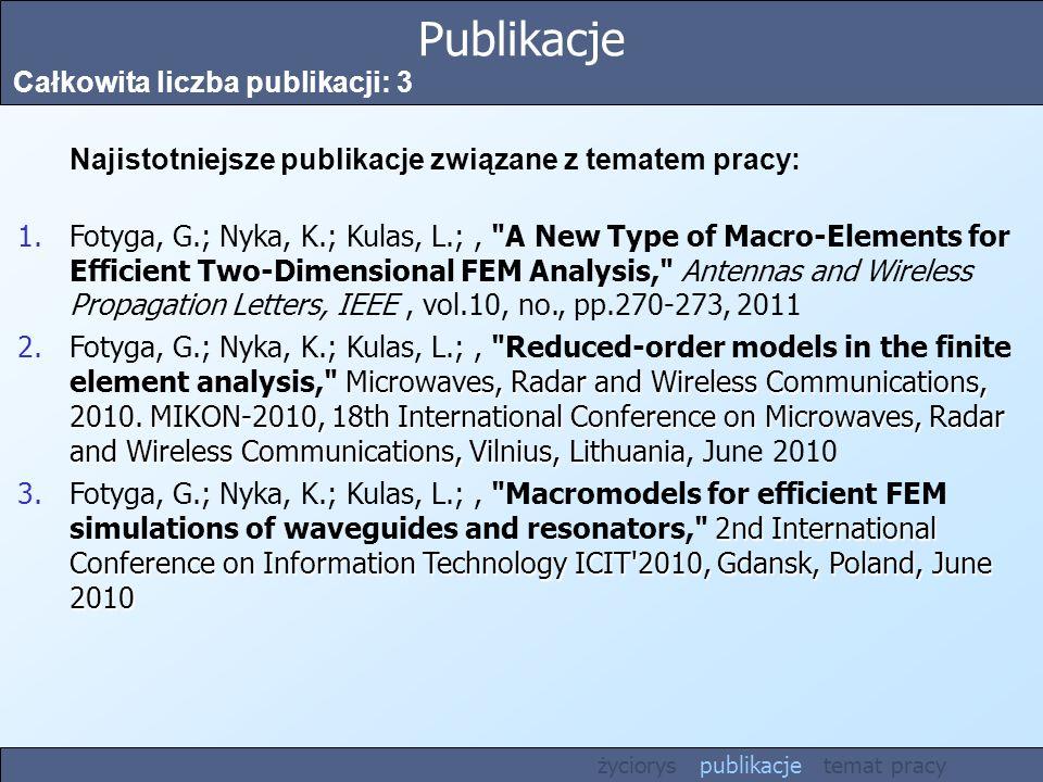 Publikacje Całkowita liczba publikacji: 3 Najistotniejsze publikacje związane z tematem pracy: 1.Fotyga, G.; Nyka, K.; Kulas, L.;, A New Type of Macro-Elements for Efficient Two-Dimensional FEM Analysis, Antennas and Wireless Propagation Letters, IEEE, vol.10, no., pp.270-273, 2011 Microwaves, Radar and Wireless Communications, 2010.