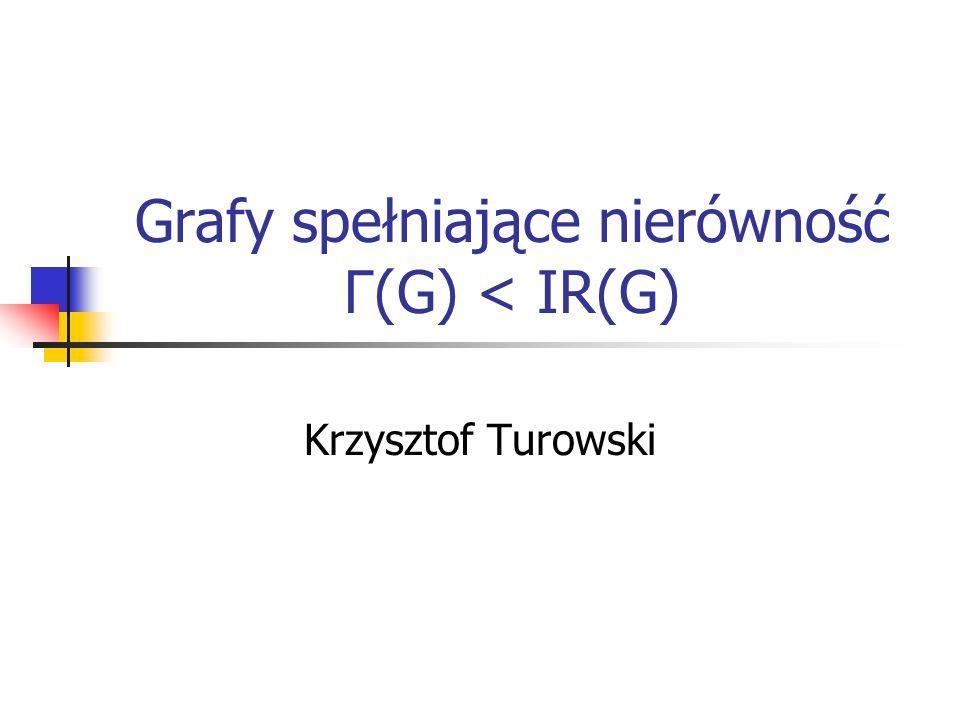 Grafy spełniające nierówność Γ(G) < IR(G) Krzysztof Turowski