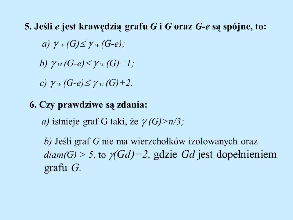 5. Jeśli e jest krawędzią grafu G i G oraz G-e są spójne, to: a) w (G) w (G-e); b) w (G-e) w (G)+1; c) w (G-e) w (G)+2. 6. Czy prawdziwe są zdania: a)