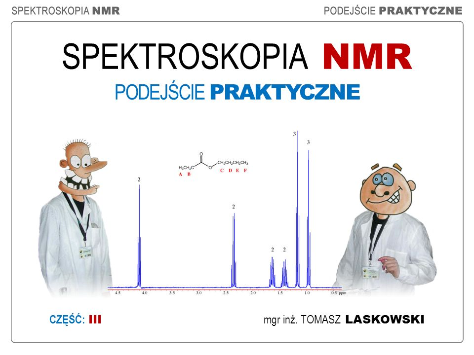 SPEKTROSKOPIA NMR PODEJŚCIE PRAKTYCZNE mgr inż. TOMASZ LASKOWSKI CZĘŚĆ: III