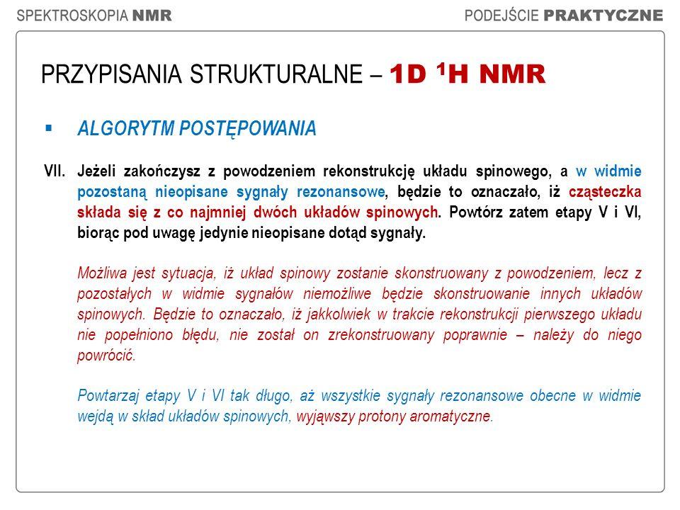 PRZYPISANIA STRUKTURALNE – 1D 1 H NMR ALGORYTM POSTĘPOWANIA VII.Jeżeli zakończysz z powodzeniem rekonstrukcję układu spinowego, a w widmie pozostaną n