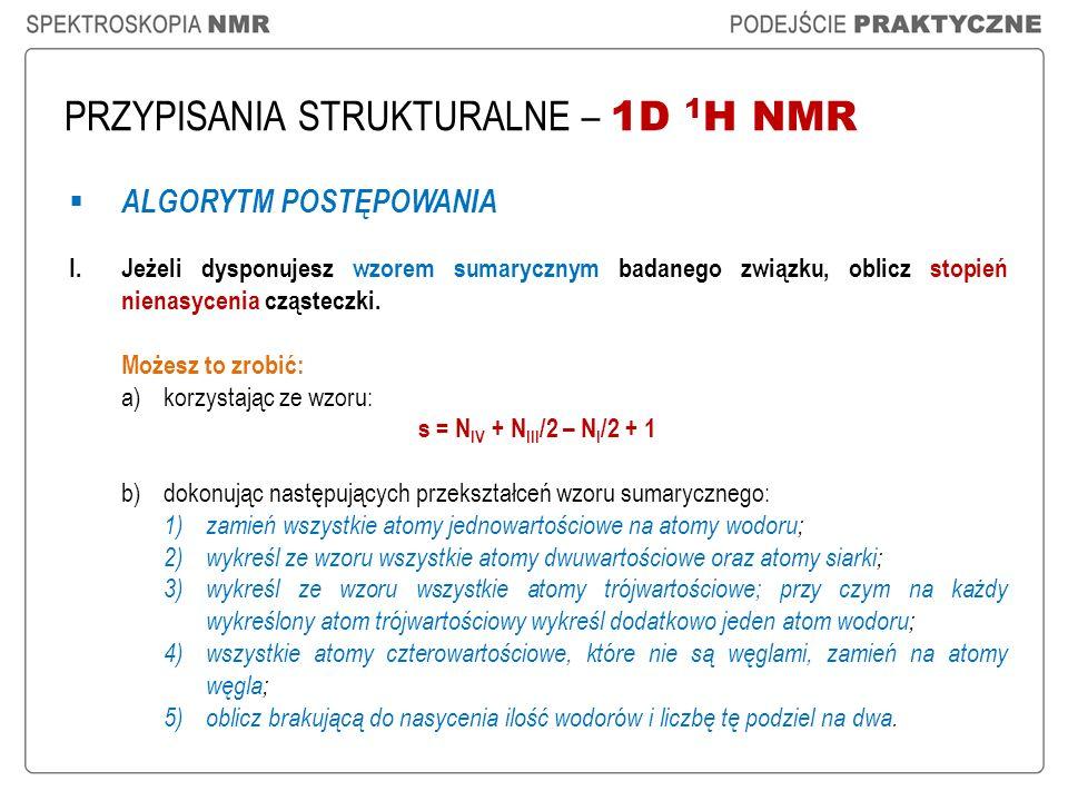 PRZYPISANIA STRUKTURALNE – 1D 1 H NMR ALGORYTM POSTĘPOWANIA I.Jeżeli dysponujesz wzorem sumarycznym badanego związku, oblicz stopień nienasycenia cząs