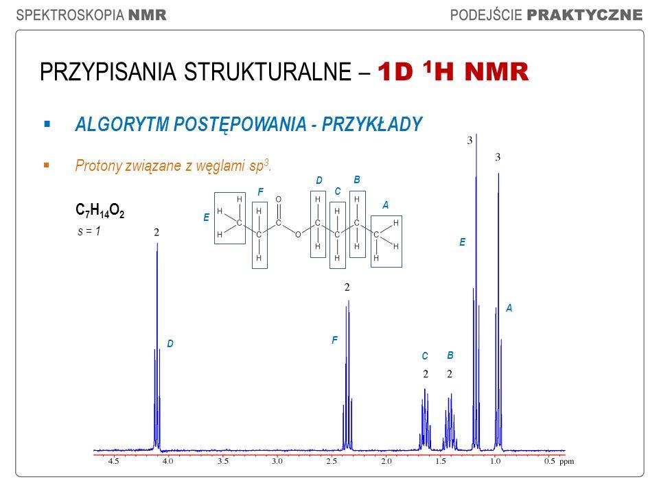 PRZYPISANIA STRUKTURALNE – 1D 1 H NMR ALGORYTM POSTĘPOWANIA - PRZYKŁADY Protony związane z węglami sp 3. C 7 H 14 O 2 A A B C E F B C D E F D s = 1