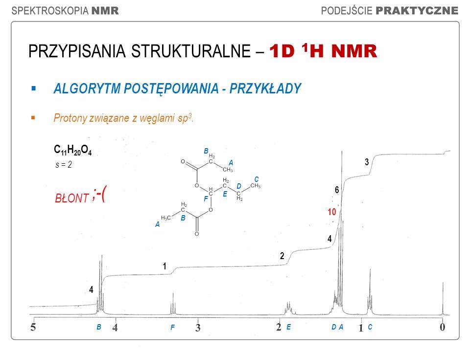 PRZYPISANIA STRUKTURALNE – 1D 1 H NMR ALGORYTM POSTĘPOWANIA - PRZYKŁADY Protony związane z węglami sp 3. C 11 H 20 O 4 4 1 2 6 ABDCE 4 3 F F E D C B B