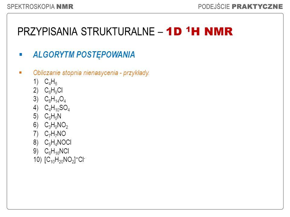 PRZYPISANIA STRUKTURALNE – 1D 1 H NMR ALGORYTM POSTĘPOWANIA Obliczanie stopnia nienasycenia - przykłady. 1)C 4 H 6 2)C 6 H 9 Cl 3)C 8 H 14 O 4 4)C 4 H