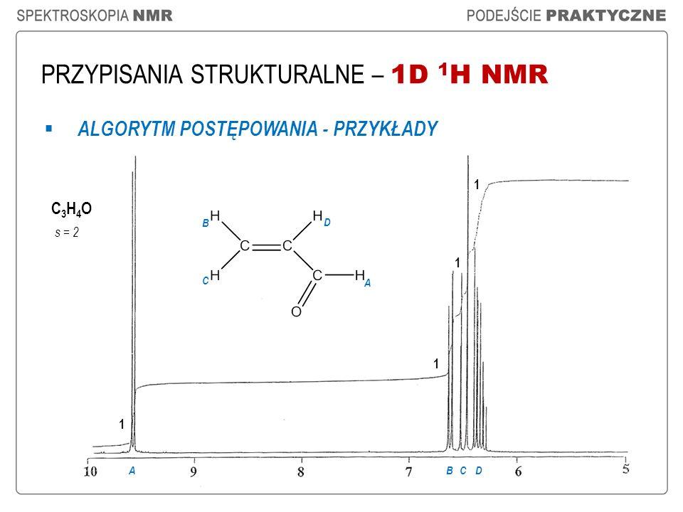 PRZYPISANIA STRUKTURALNE – 1D 1 H NMR ALGORYTM POSTĘPOWANIA - PRZYKŁADY C3H4OC3H4O s = 2 1 1 1 1 ABCD A B C D