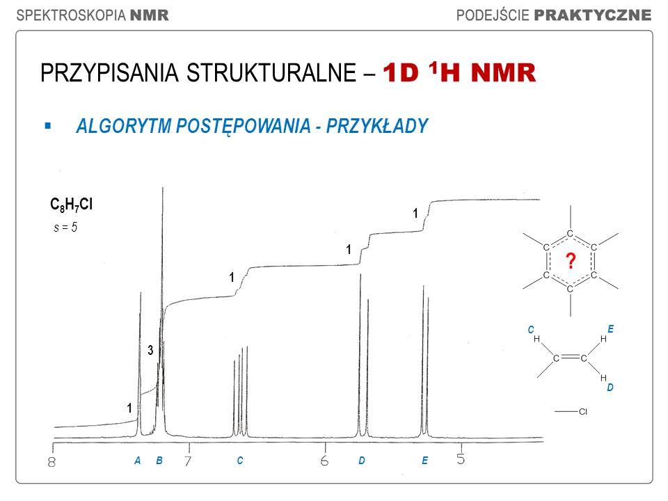 PRZYPISANIA STRUKTURALNE – 1D 1 H NMR ALGORYTM POSTĘPOWANIA - PRZYKŁADY C 8 H 7 Cl s = 5 1 3 1 1 ABCD 1 E C E D ?