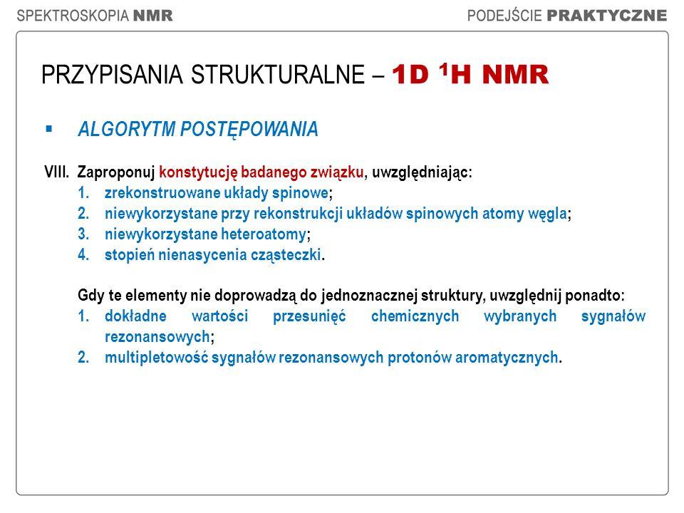PRZYPISANIA STRUKTURALNE – 1D 1 H NMR ALGORYTM POSTĘPOWANIA VIII.Zaproponuj konstytucję badanego związku, uwzględniając: 1.zrekonstruowane układy spin