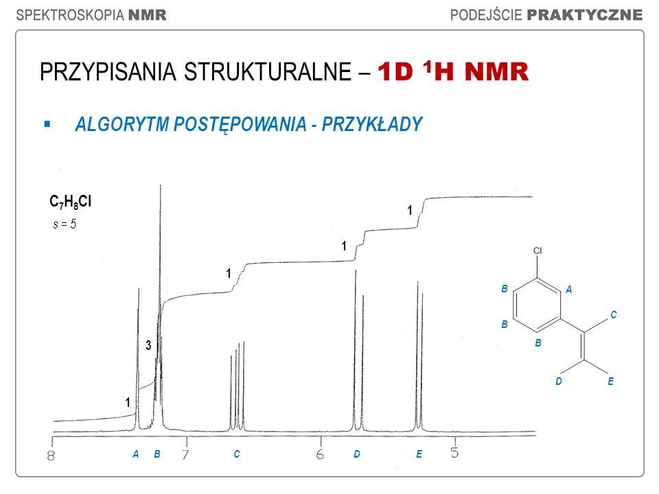 A PRZYPISANIA STRUKTURALNE – 1D 1 H NMR ALGORYTM POSTĘPOWANIA - PRZYKŁADY C 7 H 8 Cl s = 5 1 3 1 1 ABCD 1 E B B B C ED