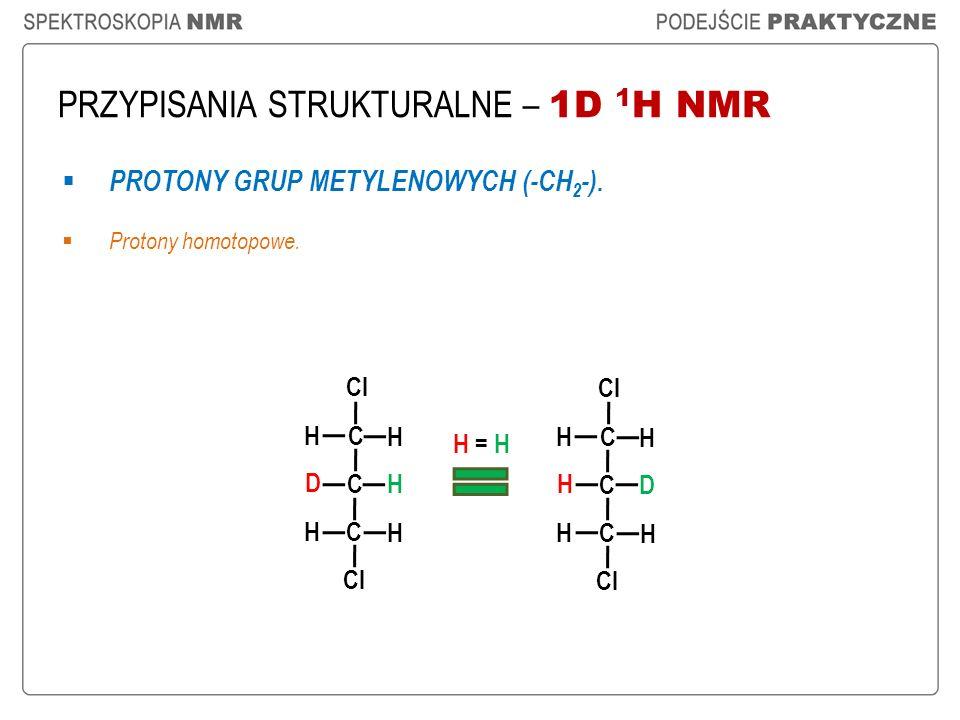 PRZYPISANIA STRUKTURALNE – 1D 1 H NMR PROTONY GRUP METYLENOWYCH (-CH 2 -). Protony homotopowe. Cl C C D H H H C H H C C H D H H C H H H = H