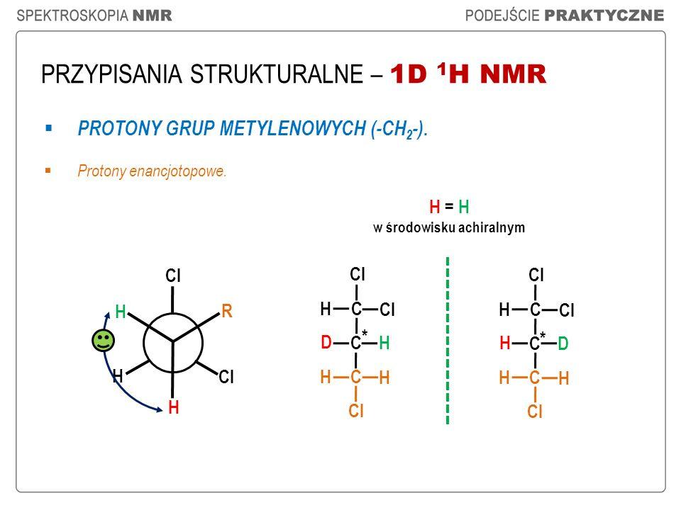 PRZYPISANIA STRUKTURALNE – 1D 1 H NMR PROTONY GRUP METYLENOWYCH (-CH 2 -). Protony enancjotopowe. H = H w środowisku achiralnym * * H Cl H H R C C D H