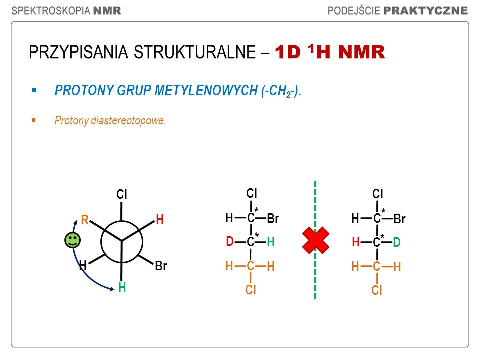 PRZYPISANIA STRUKTURALNE – 1D 1 H NMR PROTONY GRUP METYLENOWYCH (-CH 2 -). Protony diastereotopowe. * * H Cl R H H Br * * Cl C C D H H H C H Br Cl C C