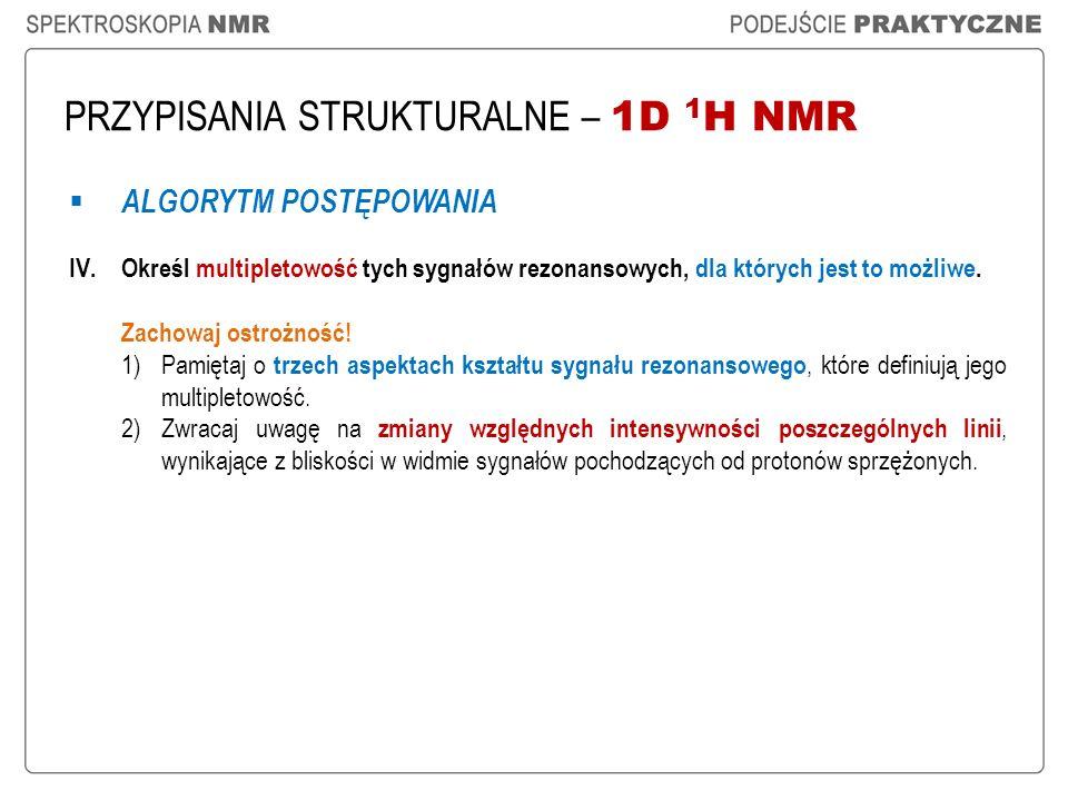 PRZYPISANIA STRUKTURALNE – 1D 1 H NMR ALGORYTM POSTĘPOWANIA IV.Określ multipletowość tych sygnałów rezonansowych, dla których jest to możliwe. Zachowa