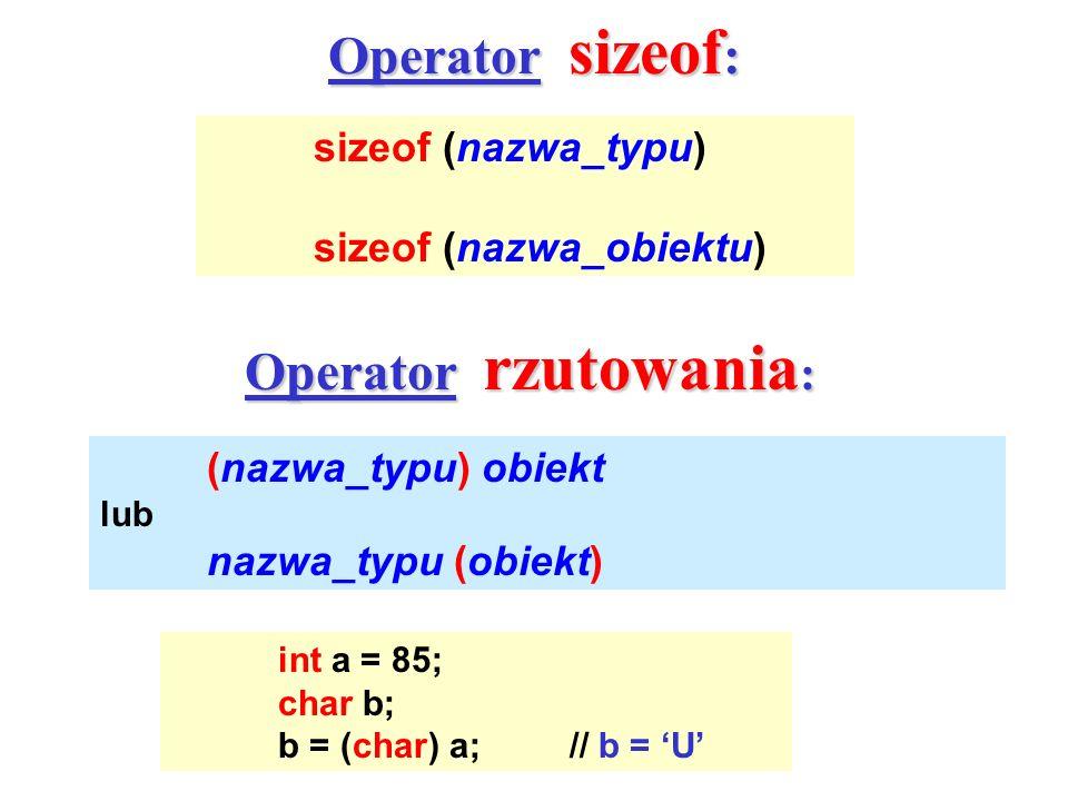 Operator sizeof : sizeof (nazwa_typu) sizeof (nazwa_obiektu) Operator rzutowania : (nazwa_typu) obiekt lub nazwa_typu (obiekt) int a = 85; char b; b =