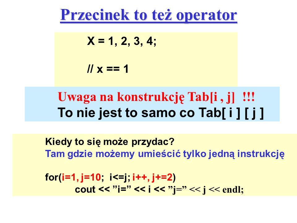 Przecinek to też operator X = 1, 2, 3, 4; // x == 1 Uwaga na konstrukcję Tab[i, j] !!! To nie jest to samo co Tab[ i ] [ j ] Kiedy to się może przydac