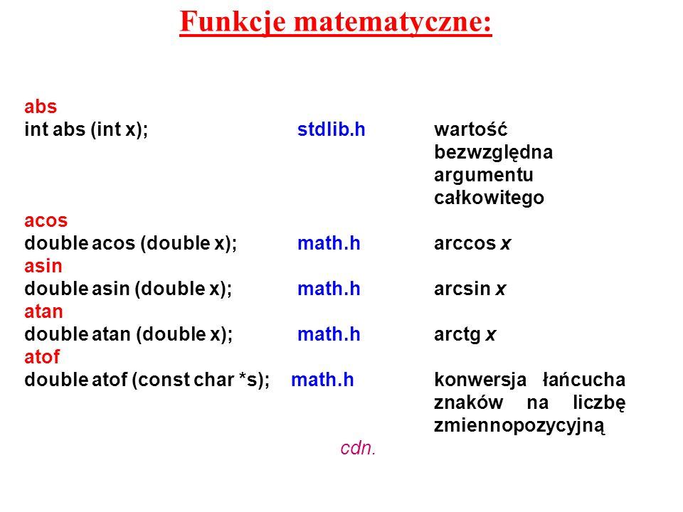 Funkcje matematyczne: abs int abs (int x);stdlib.hwartość bezwzględna argumentu całkowitego acos double acos (double x);math.harccos x asin double asi