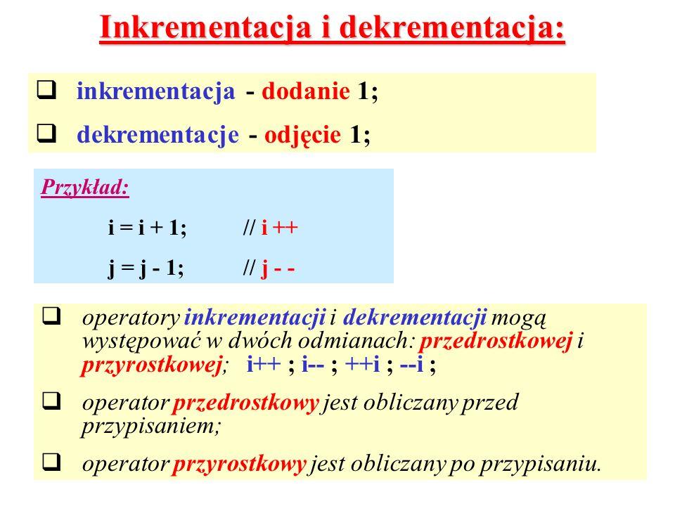 Inkrementacja i dekrementacja: inkrementacja - dodanie 1; dekrementacje - odjęcie 1; Przykład: i = i + 1;// i ++ j = j - 1;// j - - operatory inkremen