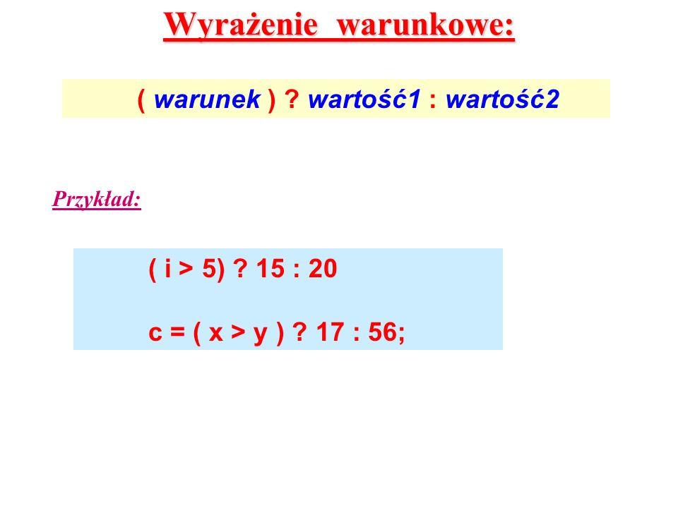 Wyrażenie warunkowe: ( warunek ) ? wartość1 : wartość2 ( i > 5) ? 15 : 20 c = ( x > y ) ? 17 : 56; Przykład: