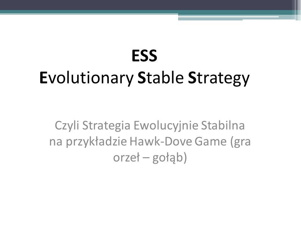ESS Evolutionary Stable Strategy Czyli Strategia Ewolucyjnie Stabilna na przykładzie Hawk-Dove Game (gra orzeł – gołąb)
