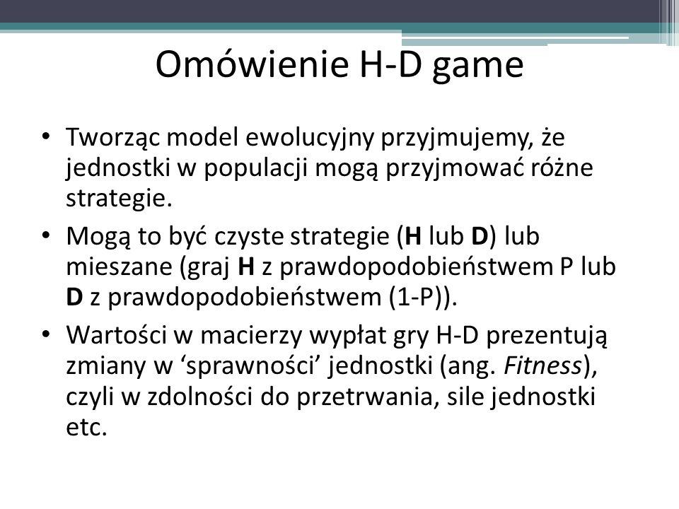 Omówienie H-D game Tworząc model ewolucyjny przyjmujemy, że jednostki w populacji mogą przyjmować różne strategie. Mogą to być czyste strategie (H lub