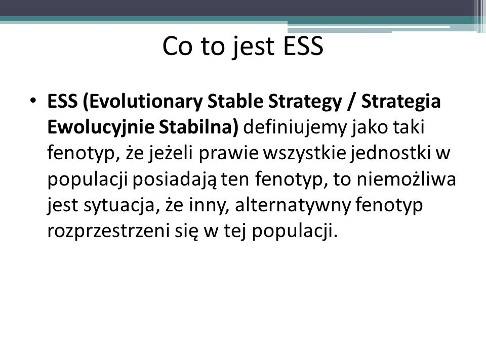 Co to jest ESS ESS (Evolutionary Stable Strategy / Strategia Ewolucyjnie Stabilna) definiujemy jako taki fenotyp, że jeżeli prawie wszystkie jednostki