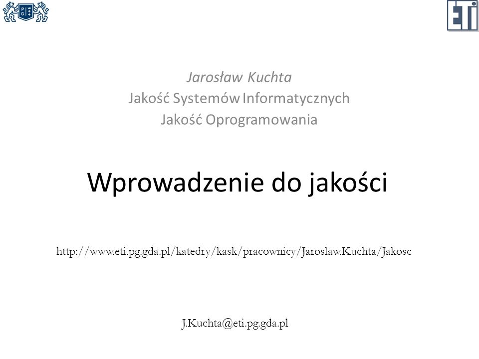 Wprowadzenie do jakości Jarosław Kuchta Jakość Systemów Informatycznych Jakość Oprogramowania http://www.eti.pg.gda.pl/katedry/kask/pracownicy/Jarosla