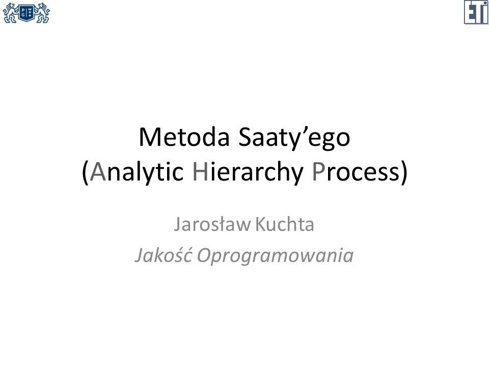 Analytic Hierarchy Process Opracowana w 1980 roku przez Thomasa Saatyego (uniwersytet w Pittsburgu) metoda podejmowania decyzji poprzez porównanie kilku alternatyw.