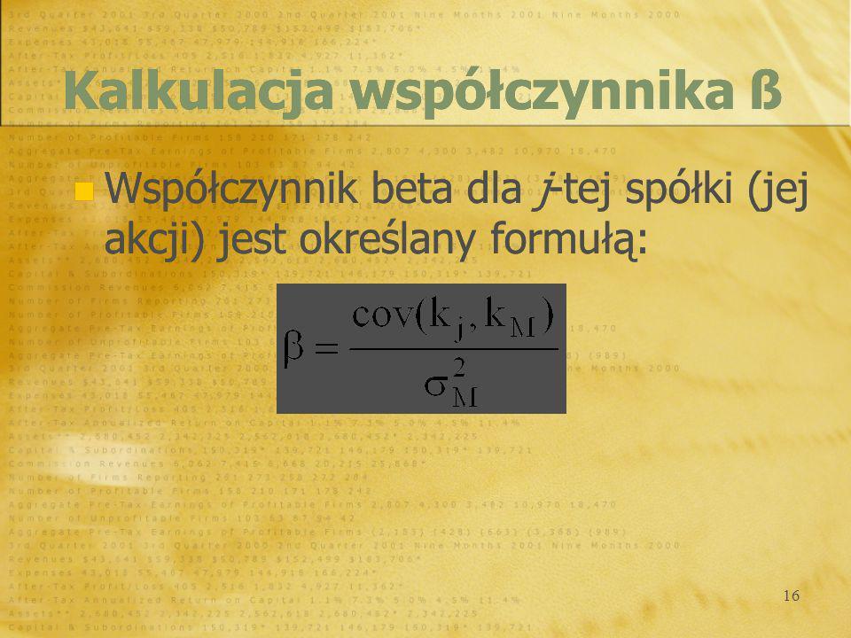 16 Współczynnik beta dla j-tej spółki (jej akcji) jest określany formułą: Kalkulacja współczynnika ß