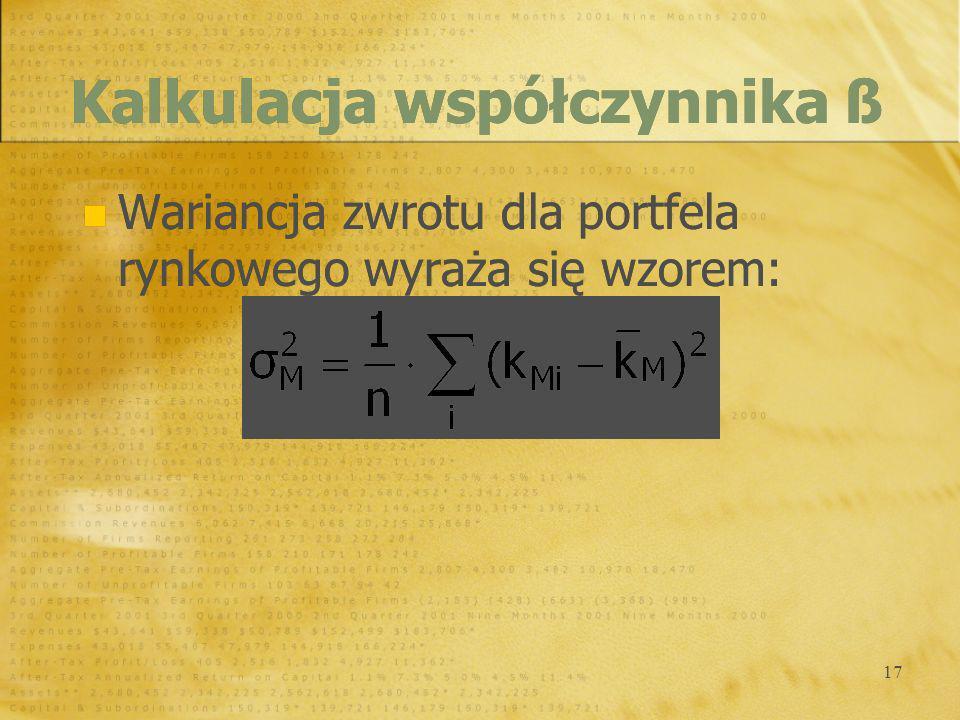 17 Wariancja zwrotu dla portfela rynkowego wyraża się wzorem: Kalkulacja współczynnika ß