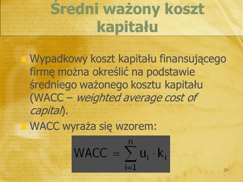 26 Wypadkowy koszt kapitału finansującego firmę można określić na podstawie średniego ważonego kosztu kapitału (WACC – weighted average cost of capita