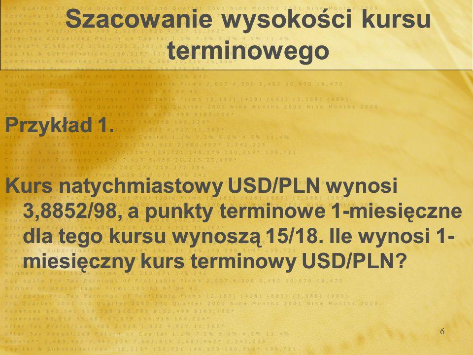6 Szacowanie wysokości kursu terminowego Przykład 1. Kurs natychmiastowy USD/PLN wynosi 3,8852/98, a punkty terminowe 1-miesięczne dla tego kursu wyno