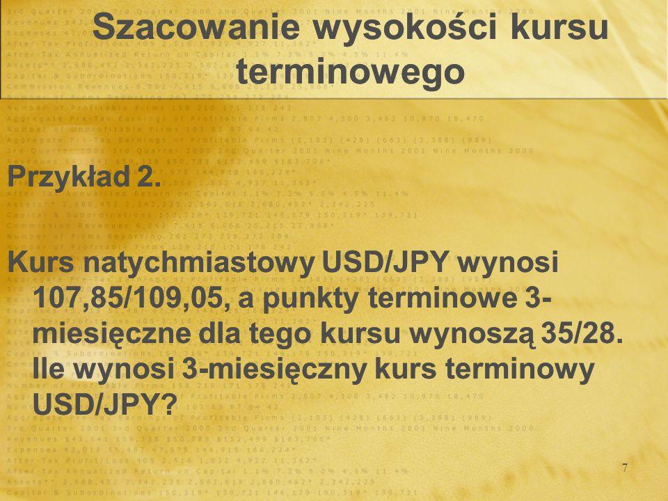 7 Szacowanie wysokości kursu terminowego Przykład 2. Kurs natychmiastowy USD/JPY wynosi 107,85/109,05, a punkty terminowe 3- miesięczne dla tego kursu