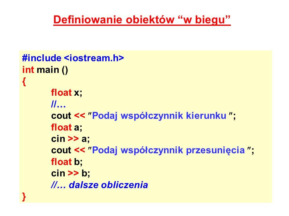 Definiowanie obiektów w biegu #include int main () { float x; //… cout << Podaj współczynnik kierunku ; float a; cin >> a; cout << Podaj współczynnik
