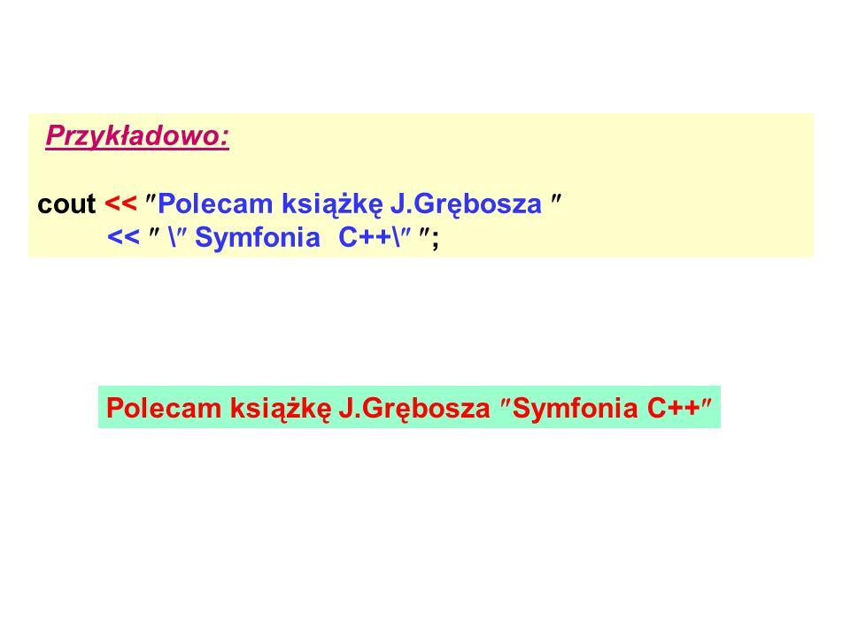 Przykładowo: cout << Polecam książkę J.Grębosza << \ Symfonia C++\ ; Polecam książkę J.Grębosza Symfonia C++