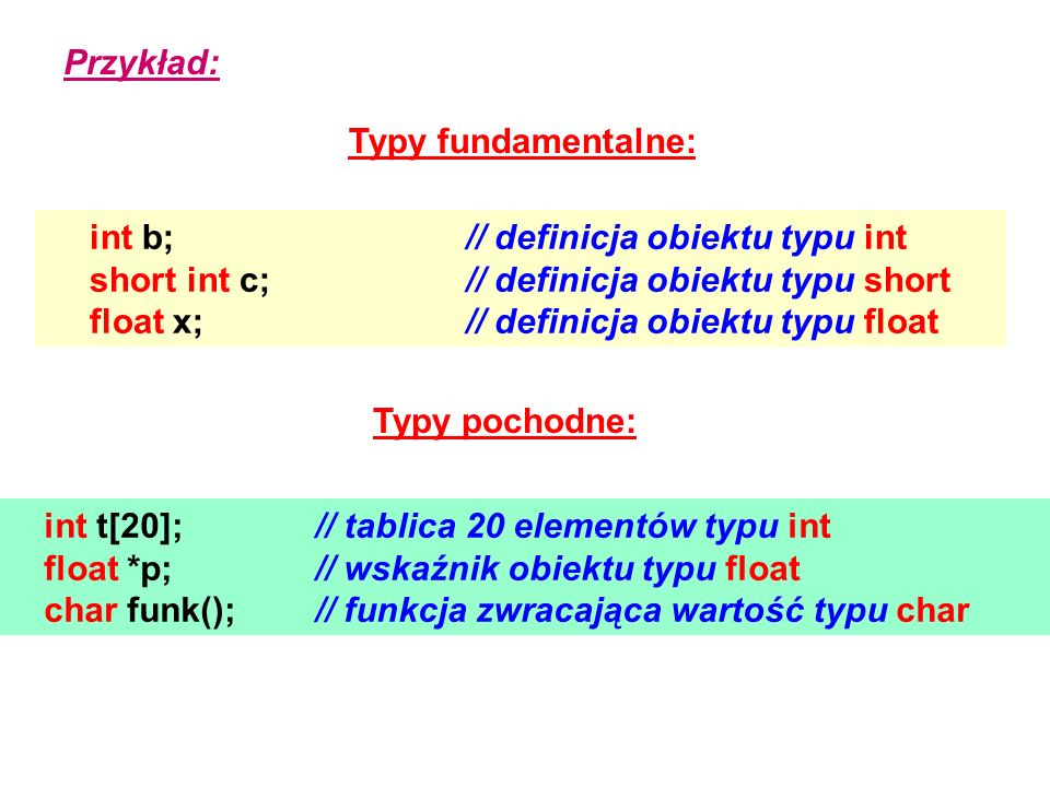 Przykład: int b;// definicja obiektu typu int short int c;// definicja obiektu typu short float x;// definicja obiektu typu float int t[20];// tablica