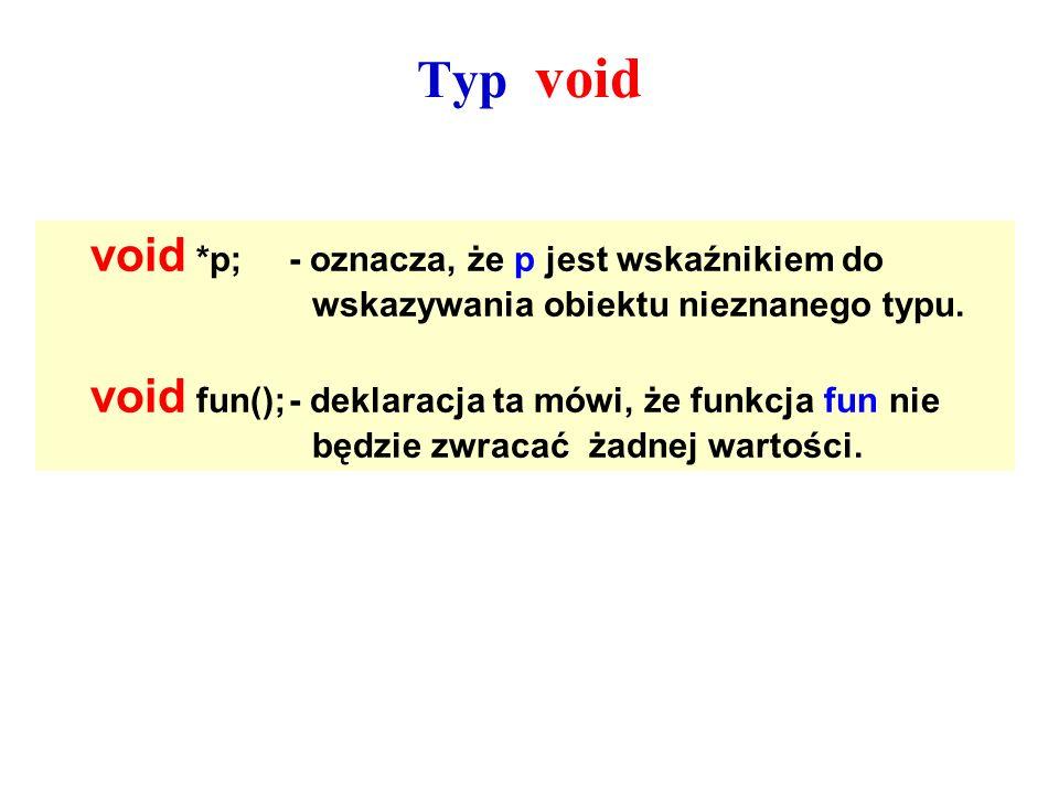Typ void void *p;- oznacza, że p jest wskaźnikiem do wskazywania obiektu nieznanego typu. void fun();- deklaracja ta mówi, że funkcja fun nie będzie z