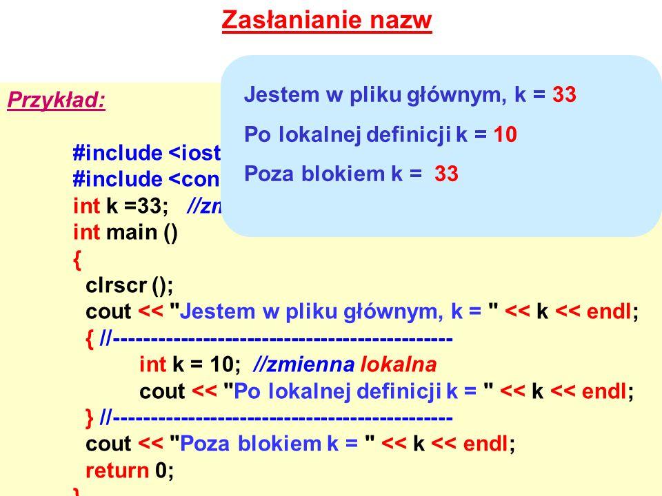 Zasłanianie nazw Przykład: #include int k =33; //zmienna globalna - PROG14.CPP int main () { clrscr (); cout <<