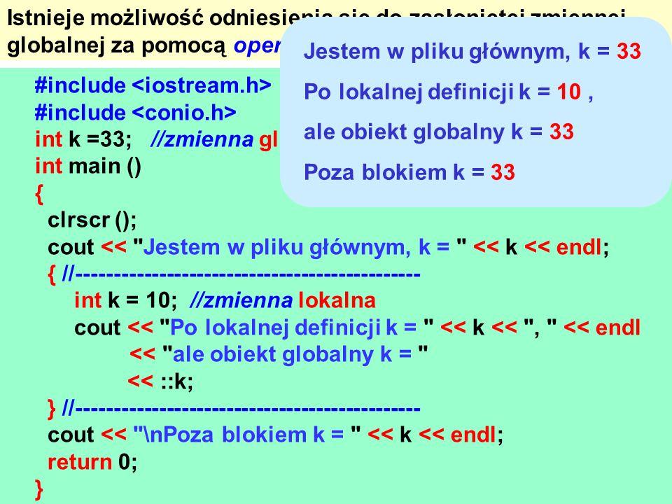 Istnieje możliwość odniesienia się do zasłoniętej zmiennej globalnej za pomocą operatora zakresu :: (dwa dwukropki). #include int k =33; //zmienna glo