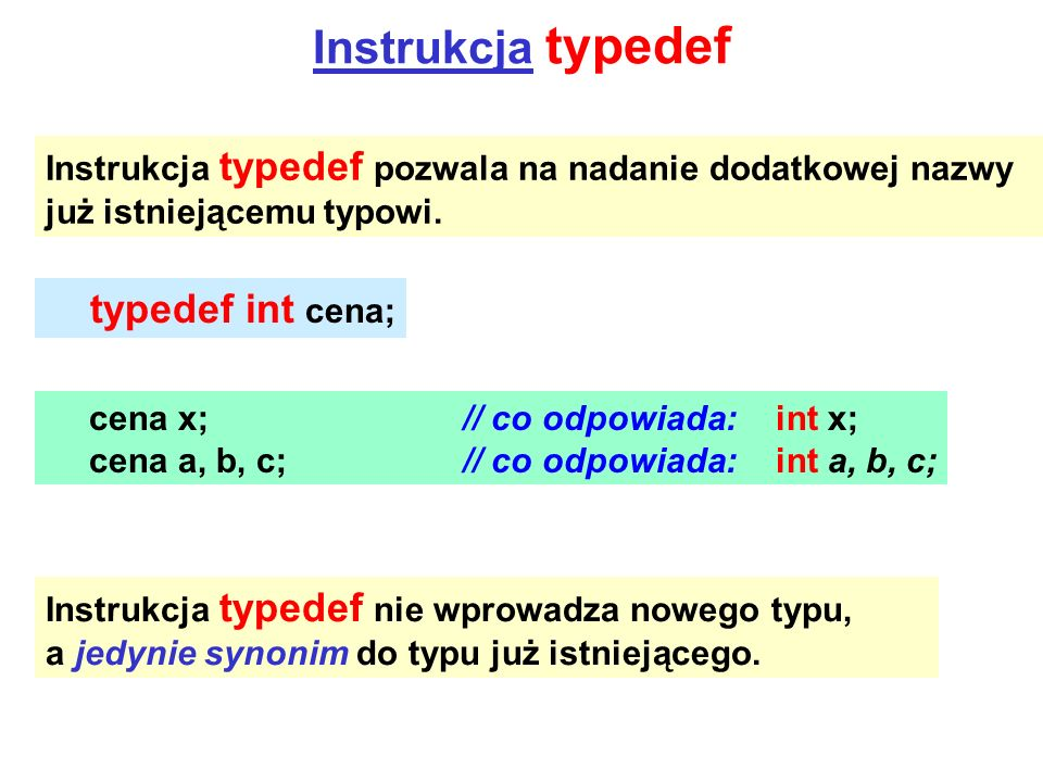 Instrukcja typedef Instrukcja typedef pozwala na nadanie dodatkowej nazwy już istniejącemu typowi. typedef int cena; cena x;// co odpowiada:int x; cen