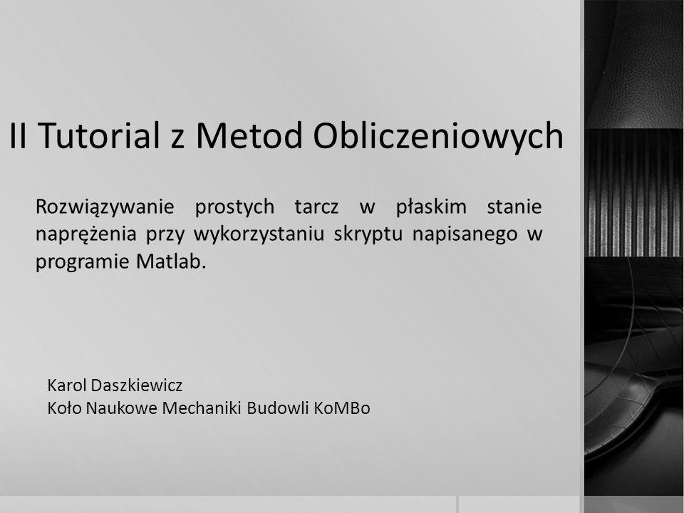 II Tutorial z Metod Obliczeniowych Rozwiązywanie prostych tarcz w płaskim stanie naprężenia przy wykorzystaniu skryptu napisanego w programie Matlab.