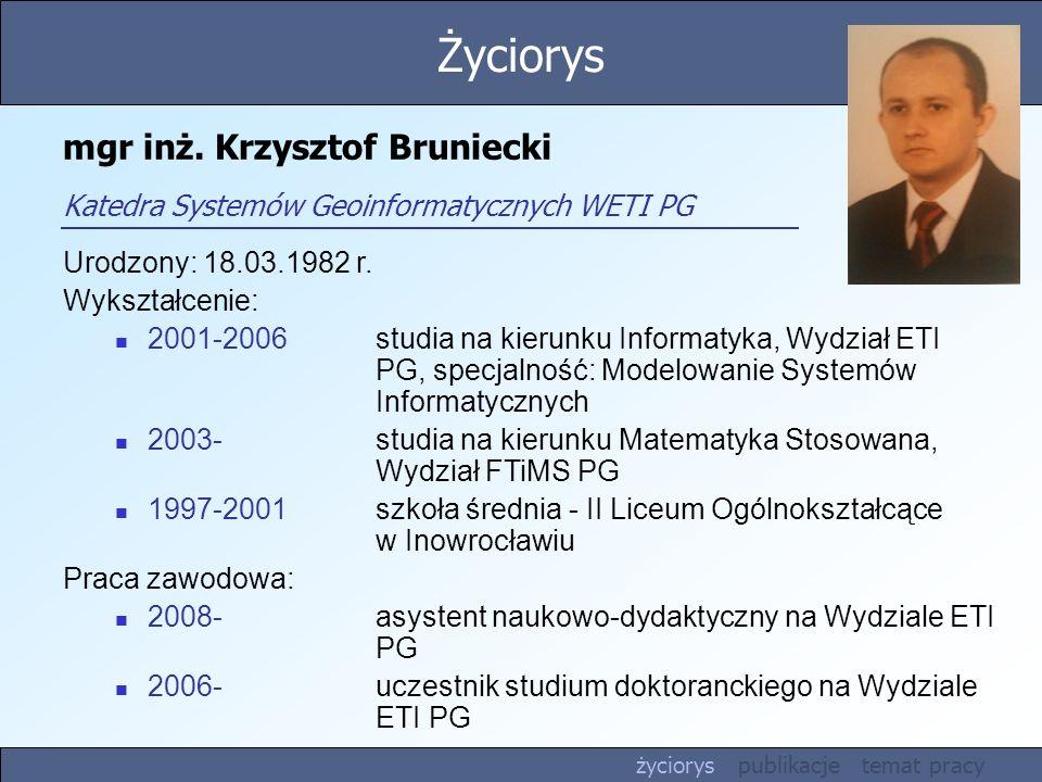 mgr inż. Krzysztof Bruniecki Katedra Systemów Geoinformatycznych WETI PG Urodzony: 18.03.1982 r. Wykształcenie: 2001-2006 studia na kierunku Informaty