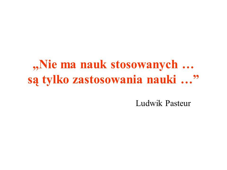 Nie ma nauk stosowanych … są tylko zastosowania nauki … Ludwik Pasteur