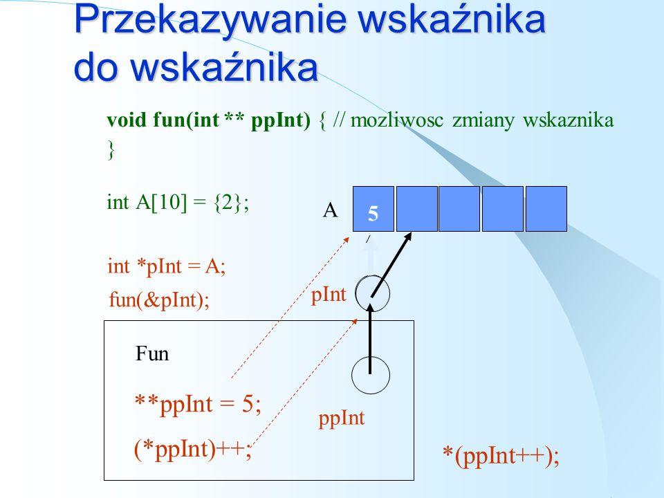 Przekazywanie wskaźnika void fun(int * pInt) {// partametr - wskaźnik } void fun(int ArrayInt[]) {// partametr – tablica } int A[10] = {2}; fun(A); Fu