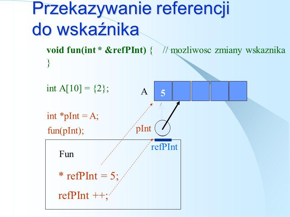 Przekazywanie wskaźnika do wskaźnika void fun(int ** ppInt) { // mozliwosc zmiany wskaznika } int A[10] = {2}; Fun A **ppInt = 5; 2 5 (*ppInt)++; *(ppInt++); pInt int *pInt = A; ppInt fun(&pInt);